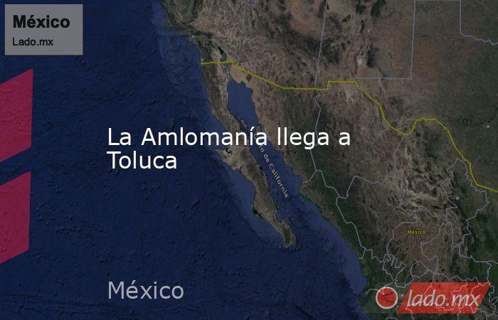 La Amlomanía llega a Toluca. Noticias en tiempo real