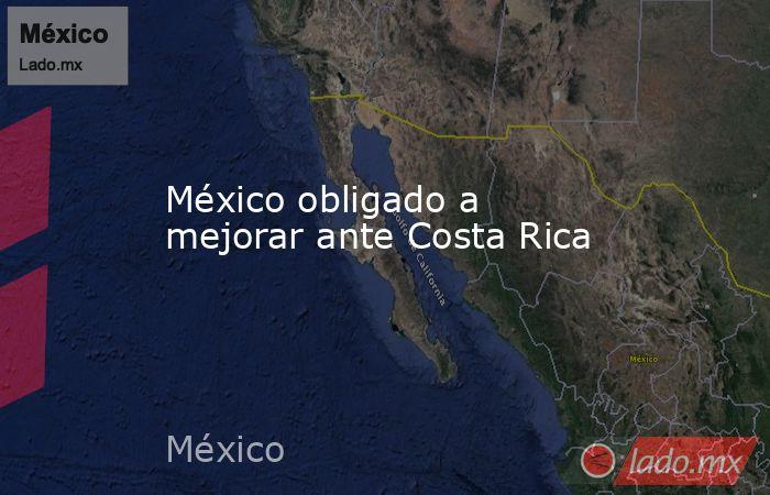México obligado a mejorar ante Costa Rica. Noticias en tiempo real
