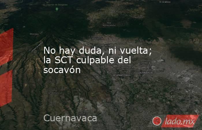 No hay duda, ni vuelta; la SCT culpable del socavón. Noticias en tiempo real