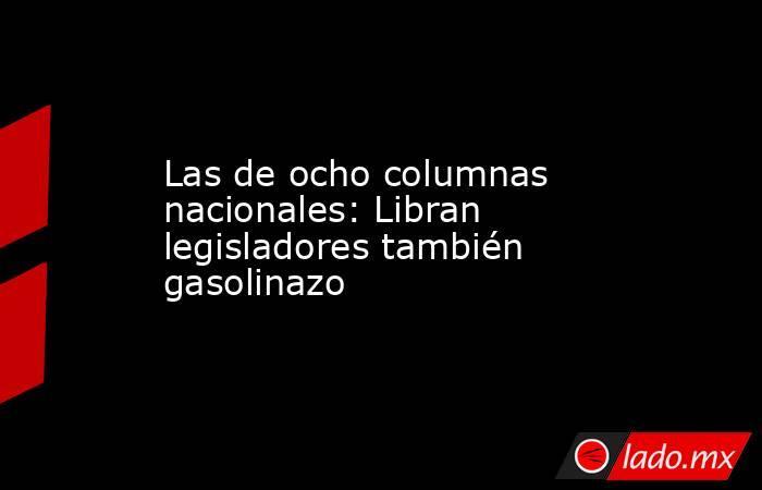 Las de ocho columnas nacionales: Libran legisladores también gasolinazo. Noticias en tiempo real