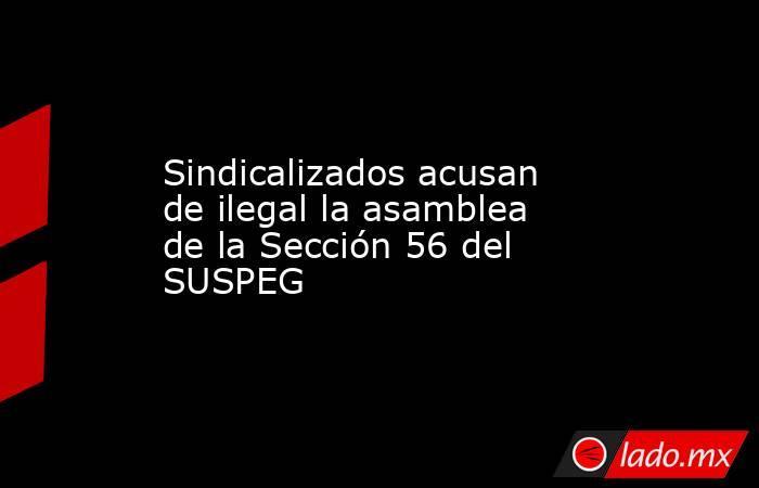 Sindicalizados acusan de ilegal la asamblea de la Sección 56 del SUSPEG. Noticias en tiempo real
