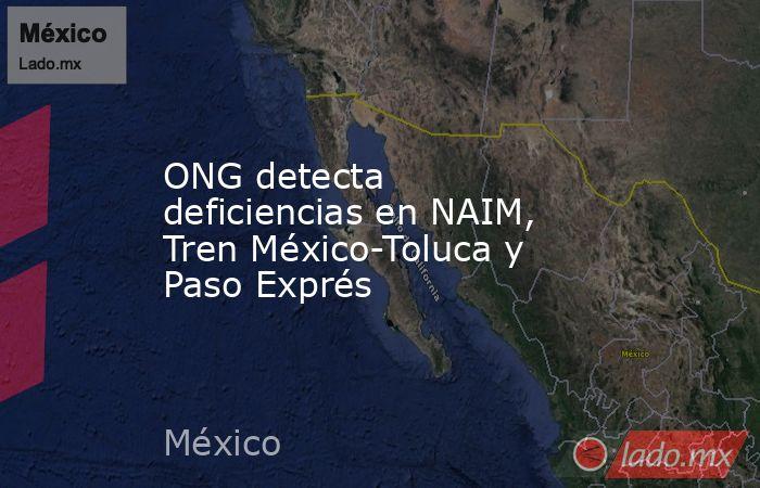 ONG detecta deficiencias en NAIM, Tren México-Toluca y Paso Exprés. Noticias en tiempo real