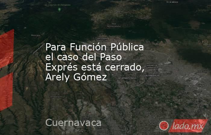 Para Función Pública el caso del Paso Exprés está cerrado, Arely Gómez. Noticias en tiempo real