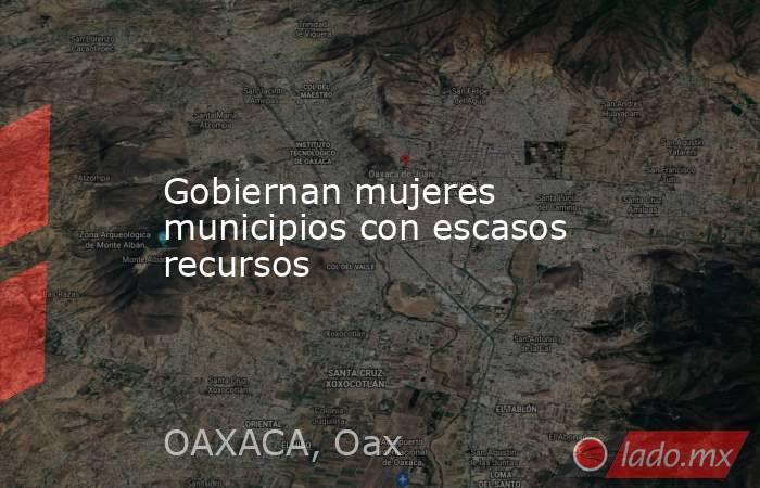 Gobiernan mujeres municipios con escasos recursos. Noticias en tiempo real