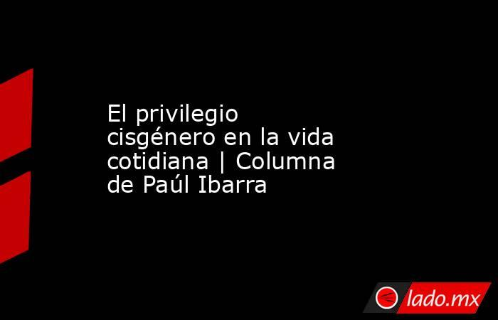 El privilegio cisgénero en la vida cotidiana | Columna dePaúl Ibarra. Noticias en tiempo real