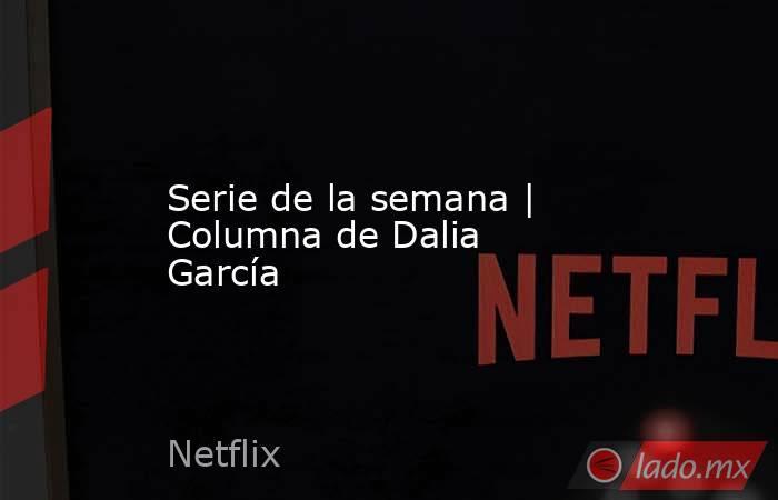 Serie de la semana | Columna deDalia García. Noticias en tiempo real