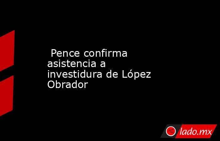 Pence confirma asistencia a investidura de López Obrador. Noticias en tiempo real