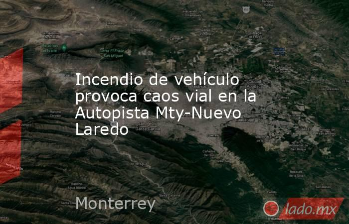 Incendio de vehículo provoca caos vial en la Autopista Mty-Nuevo Laredo. Noticias en tiempo real