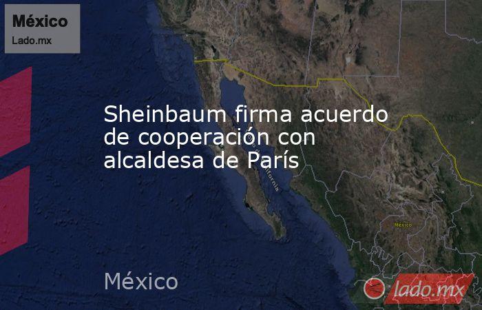 Sheinbaum firma acuerdo de cooperación con alcaldesa de París. Noticias en tiempo real