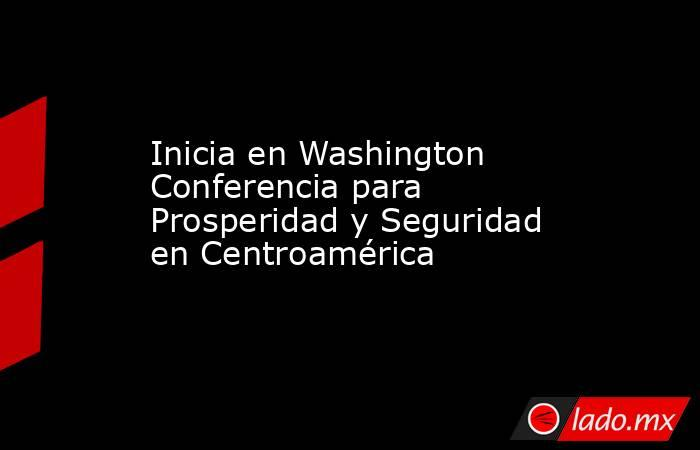 Inicia en Washington Conferencia para Prosperidad y Seguridad en Centroamérica. Noticias en tiempo real