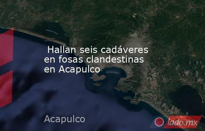 Hallan seis cadáveres en fosas clandestinas en Acapulco. Noticias en tiempo real