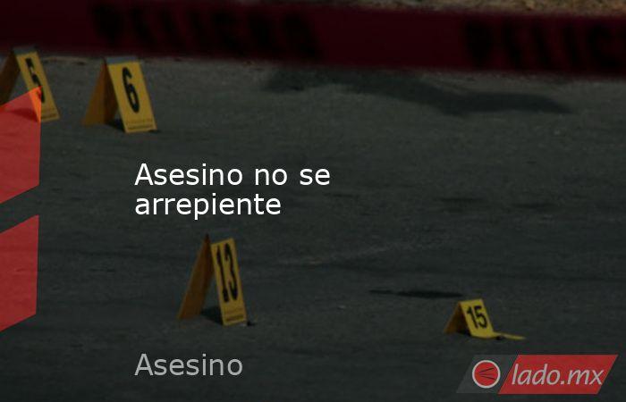 Asesino no se arrepiente. Noticias en tiempo real