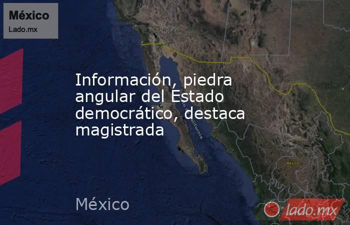 Información, piedra angular del Estado democrático, destaca magistrada. Noticias en tiempo real
