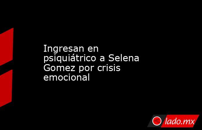 Ingresan en psiquiátrico a Selena Gomez por crisis emocional. Noticias en tiempo real