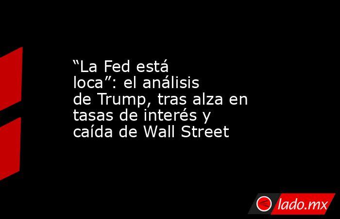 """""""La Fed está loca"""": el análisis de Trump, tras alza en tasas de interés y caída de Wall Street. Noticias en tiempo real"""
