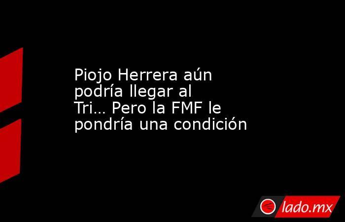 Piojo Herrera aún podría llegar al Tri… Pero la FMF le pondría una condición. Noticias en tiempo real