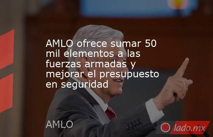 AMLO ofrece sumar 50 mil elementos a las fuerzas armadas y mejorar el presupuesto en seguridad. Noticias en tiempo real