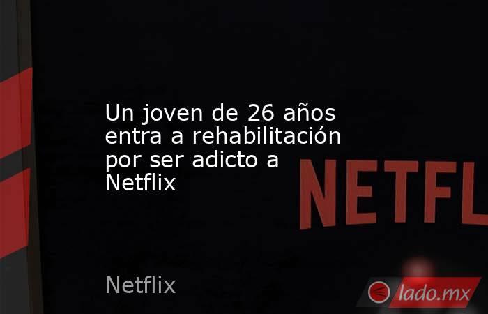 Un joven de 26 años entra a rehabilitación por ser adicto a Netflix. Noticias en tiempo real