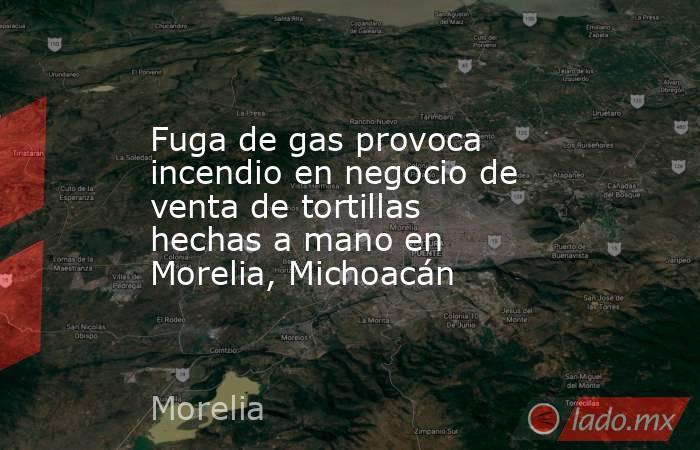 Fuga de gas provoca incendio en negocio de venta de tortillas hechas a mano en Morelia, Michoacán. Noticias en tiempo real