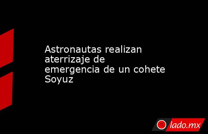 Astronautas realizan aterrizaje de emergencia de un cohete Soyuz. Noticias en tiempo real