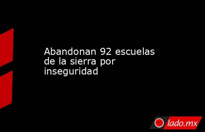Abandonan 92 escuelas de la sierra por inseguridad. Noticias en tiempo real
