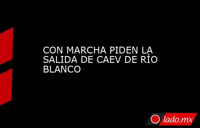 CON MARCHA PIDEN LA SALIDA DE CAEV DE RÍO BLANCO. Noticias en tiempo real