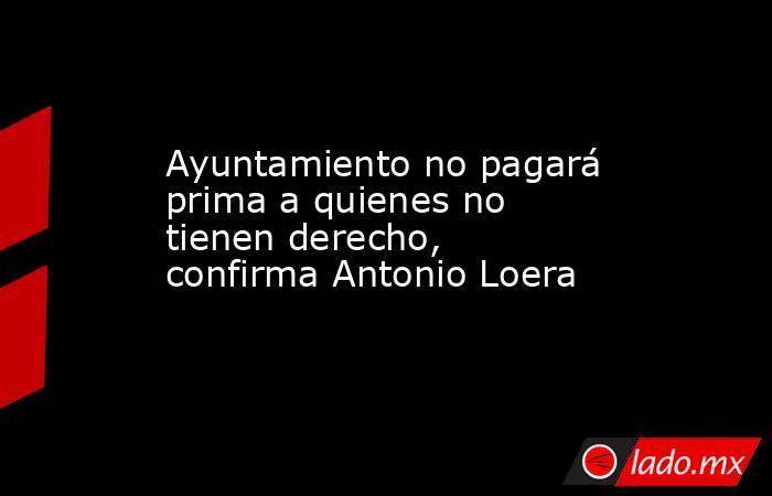Ayuntamiento no pagará prima a quienes no tienen derecho, confirma Antonio Loera   . Noticias en tiempo real