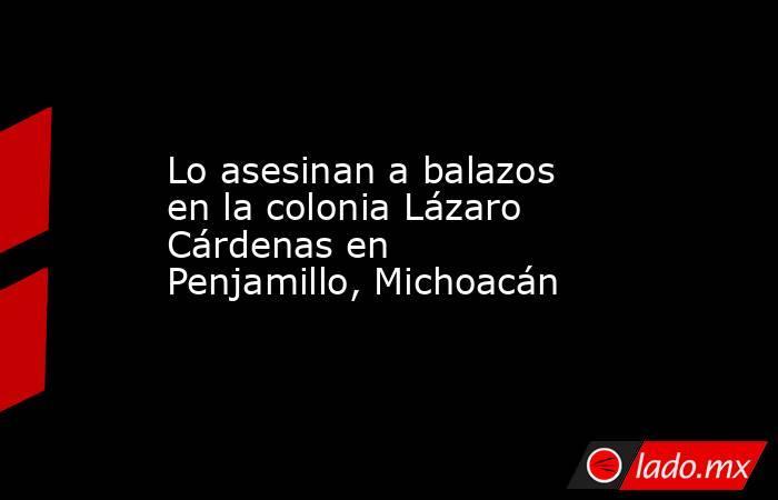 Lo asesinan a balazos en la colonia Lázaro Cárdenas en Penjamillo, Michoacán. Noticias en tiempo real