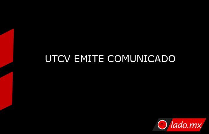 UTCV EMITE COMUNICADO. Noticias en tiempo real