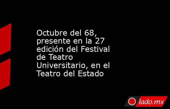 Octubre del 68, presente en la 27 edición del Festival de Teatro Universitario, en el Teatro del Estado. Noticias en tiempo real
