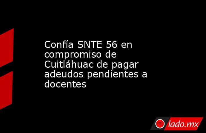Confía SNTE 56 en compromiso de Cuitláhuac de pagar adeudos pendientes a docentes. Noticias en tiempo real
