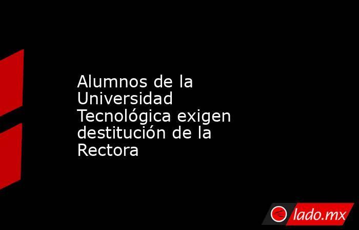 Alumnos de la Universidad Tecnológica exigen destitución de la Rectora. Noticias en tiempo real