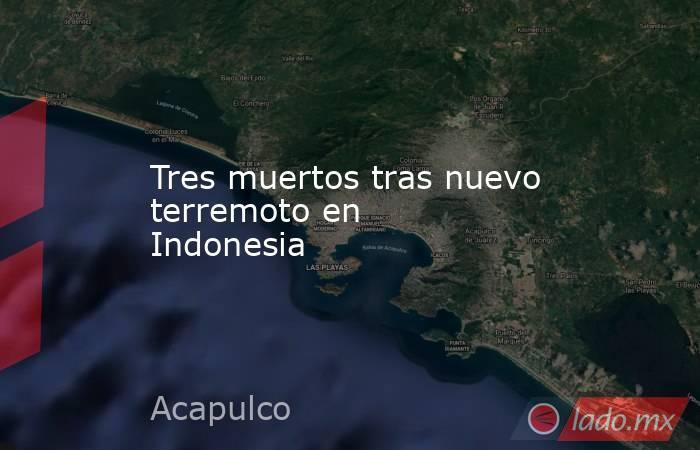 Tres muertos tras nuevo terremoto en Indonesia. Noticias en tiempo real