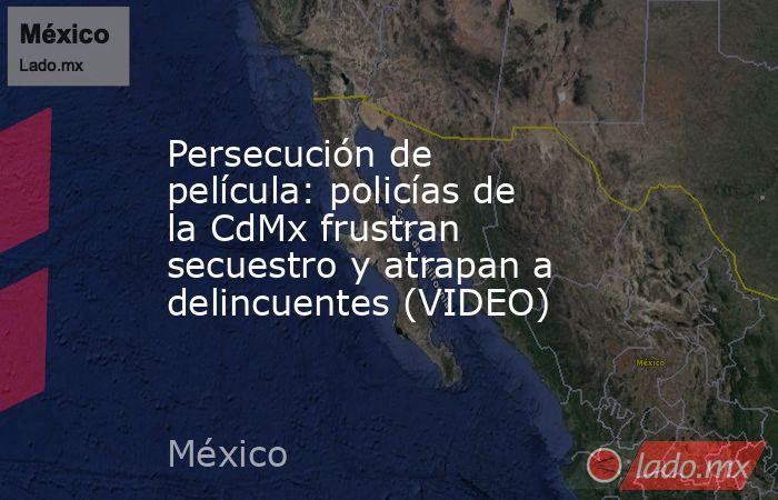 Persecución de película: policías de la CdMx frustran secuestro y atrapan a delincuentes (VIDEO). Noticias en tiempo real