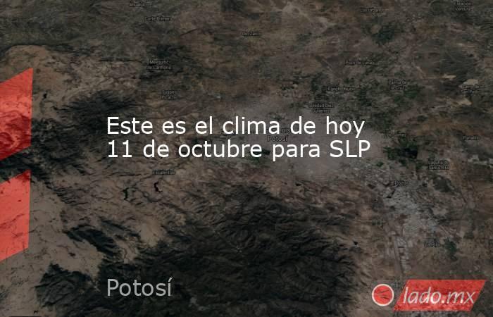 Este es el clima de hoy 11 de octubre para SLP. Noticias en tiempo real