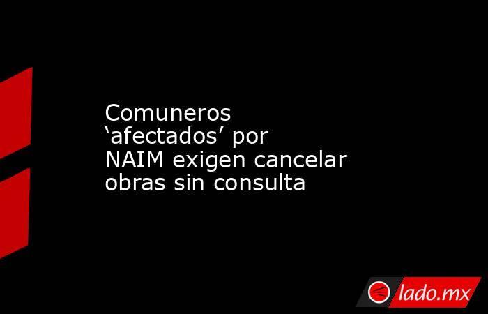 Comuneros 'afectados' por NAIM exigen cancelar obras sin consulta. Noticias en tiempo real