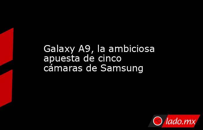 Galaxy A9, la ambiciosa apuesta de cinco cámaras de Samsung. Noticias en tiempo real