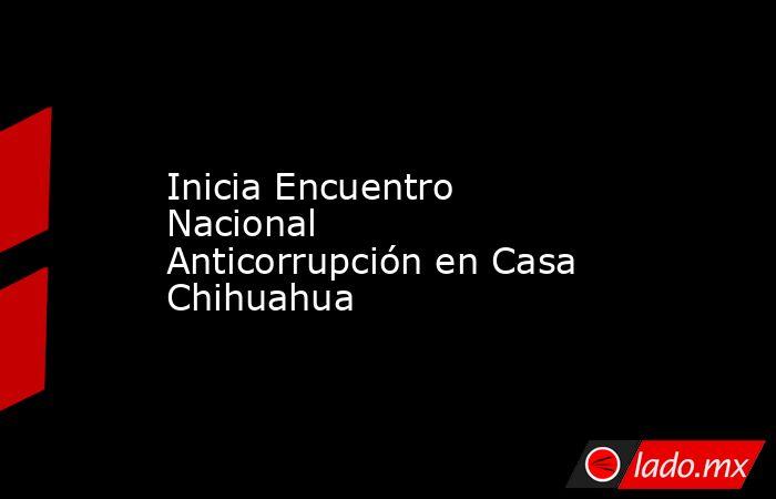 Inicia Encuentro Nacional Anticorrupción en Casa Chihuahua. Noticias en tiempo real