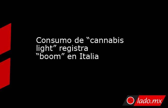 """Consumo de """"cannabis light"""" registra """"boom"""" en Italia. Noticias en tiempo real"""