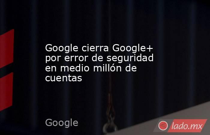 Google cierra Google+ por error de seguridad en medio millón de cuentas. Noticias en tiempo real
