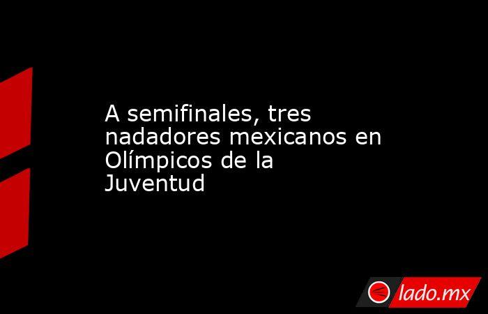 A semifinales, tres nadadores mexicanos en Olímpicos de la Juventud. Noticias en tiempo real