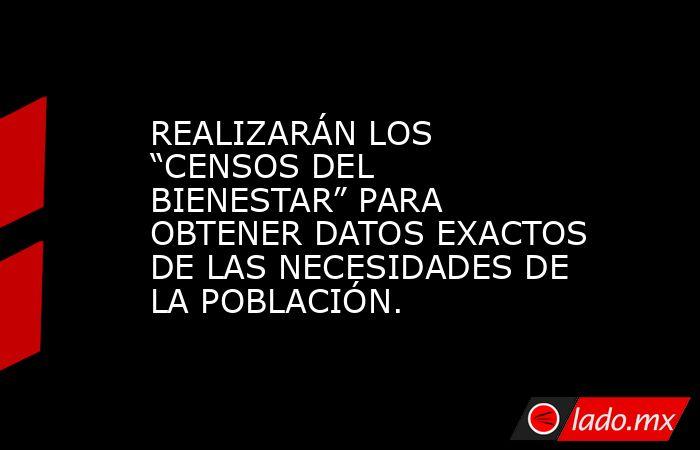 """REALIZARÁN LOS """"CENSOS DEL BIENESTAR"""" PARA OBTENER DATOS EXACTOS DE LAS NECESIDADES DE LA POBLACIÓN.. Noticias en tiempo real"""