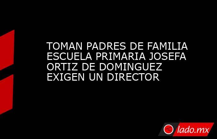 TOMAN PADRES DE FAMILIA ESCUELA PRIMARIA JOSEFA ORTIZ DE DOMINGUEZ EXIGEN UN DIRECTOR. Noticias en tiempo real