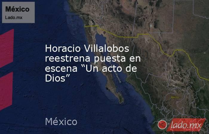 """Horacio Villalobos reestrena puesta en escena """"Un acto de Dios"""". Noticias en tiempo real"""