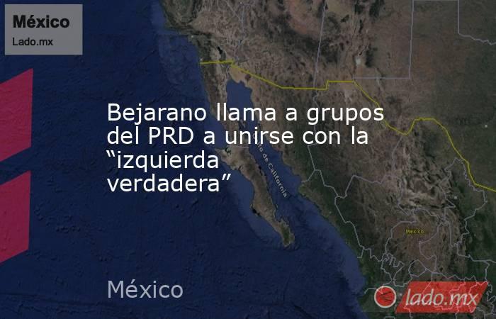 """Bejarano llama a grupos del PRD a unirse con la """"izquierda verdadera"""". Noticias en tiempo real"""