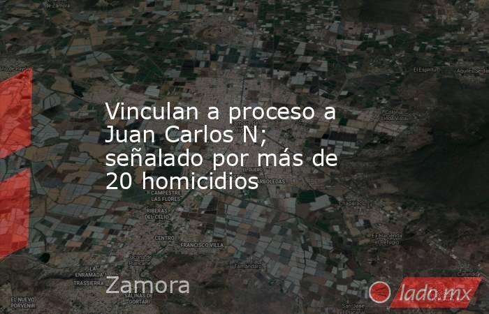 Vinculan a proceso a Juan Carlos N; señalado por más de 20 homicidios. Noticias en tiempo real