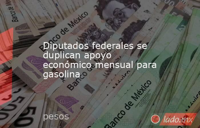 Diputados federales se duplican apoyo económico mensual para gasolina. Noticias en tiempo real