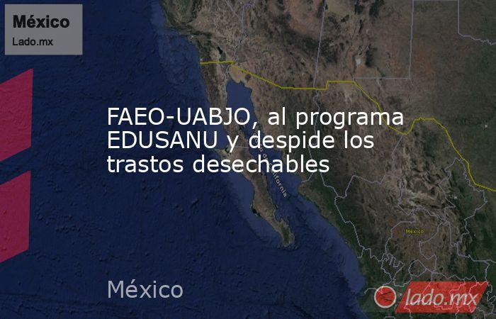 FAEO-UABJO, al programa EDUSANU y despide los trastos desechables. Noticias en tiempo real