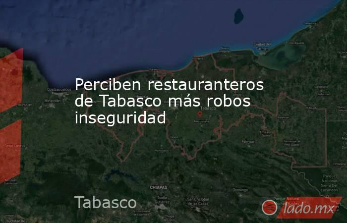 Perciben restauranteros de Tabasco más robos inseguridad. Noticias en tiempo real