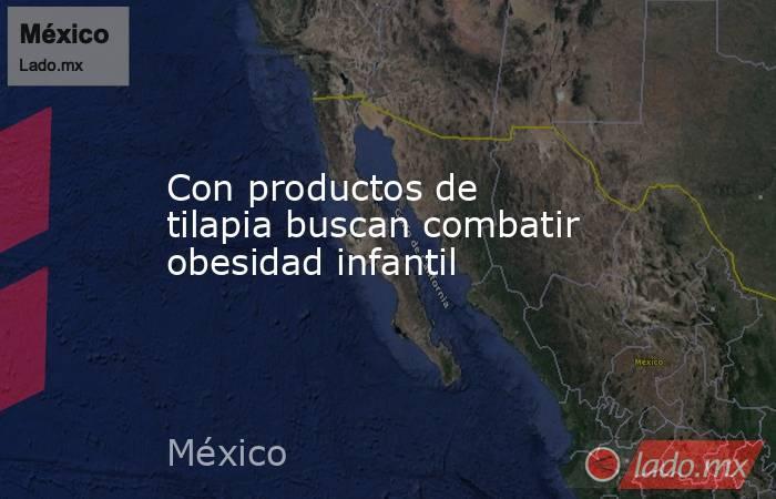 Con productos de tilapia buscan combatir obesidad infantil. Noticias en tiempo real